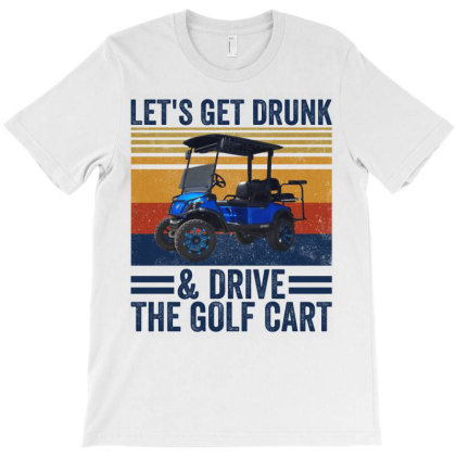 Let's Get Drunk And Drive The Golf Cart T-shirt Designed By Yourstyle
