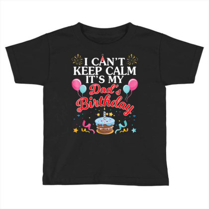 Balloons Cake I Can't Keep Calm It's My Dad's Birthday Shirt Toddler T-shirt Designed By Time5803