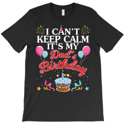 Balloons Cake I Can't Keep Calm It's My Dad's Birthday Shirt T-shirt Designed By Time5803