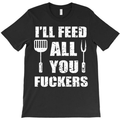 B.b.q Dad Joke I'll Feed All You Fuckers Barbecue Cookout Chef T Shirt T-shirt Designed By Cute2580