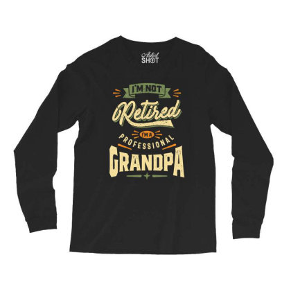 Mens Funny Fathers Day I'm Not Retired I'm A Professional Grandpa Long Sleeve Shirts Designed By Cidolopez