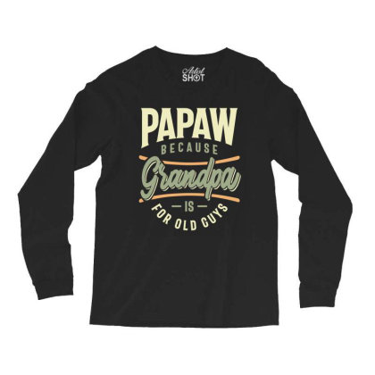 Mens Funny Fathers Day Papaw Because Grandpa Is For Old Guys Long Sleeve Shirts Designed By Cidolopez