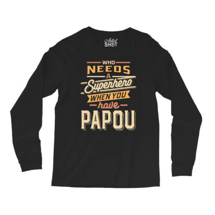Mens Funny Fathers Day Who Needs A Superhero When You Have Papou Long Sleeve Shirts Designed By Cidolopez