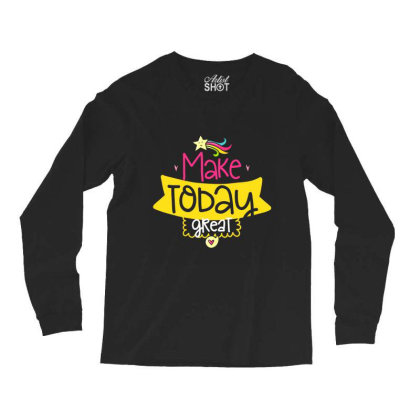 Make Today Great Long Sleeve Shirts Designed By Gnuh79