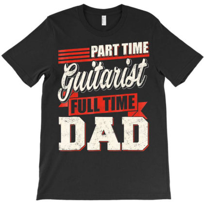 Part Time Guitarist Full Time Dad T Shirt Father Gifts T-shirt Designed By Time5803