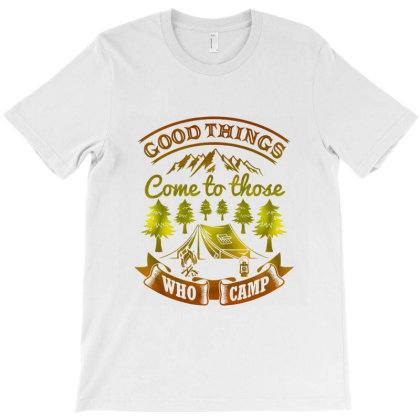 Good Things Come To Those Who Camp T-shirt Designed By Hatta1976