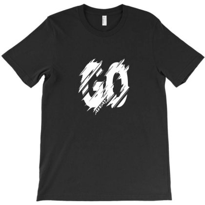 Go Away T-shirt Designed By Hatta1976