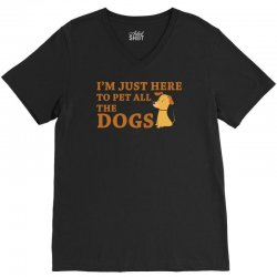 i'm just here to pet all the dogs V-Neck Tee | Artistshot