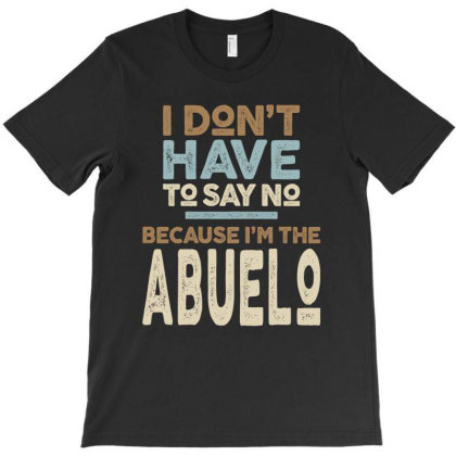 I Don't Have To Say No Because I'm The Abuelo T-shirt Designed By Cidolopez
