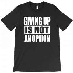 giving up is not an option T-Shirt   Artistshot