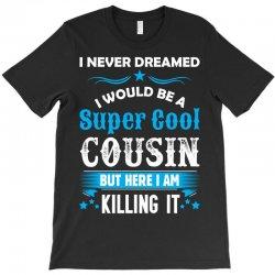 I Never Dreamed I Would Be A Super Cool Cousin T-Shirt | Artistshot