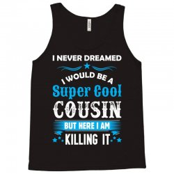 I Never Dreamed I Would Be A Super Cool Cousin Tank Top | Artistshot