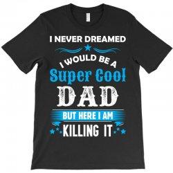 I Never Dreamed I Would Be A Super Cool Dad T-Shirt | Artistshot
