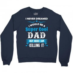 I Never Dreamed I Would Be A Super Cool Dad Crewneck Sweatshirt | Artistshot