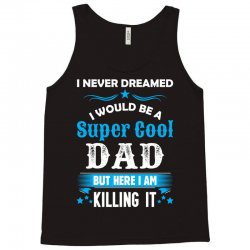 I Never Dreamed I Would Be A Super Cool Dad Tank Top | Artistshot