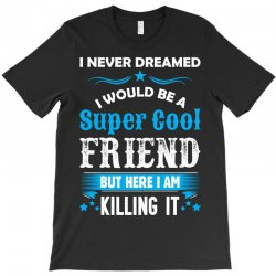 I Never Dreamed I Would Be A Super Cool Friend T-Shirt | Artistshot