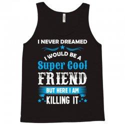 I Never Dreamed I Would Be A Super Cool Friend Tank Top | Artistshot