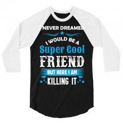 I Never Dreamed I Would Be A Super Cool Friend 3/4 Sleeve Shirt | Artistshot
