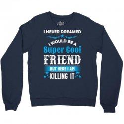 I Never Dreamed I Would Be A Super Cool Friend Crewneck Sweatshirt | Artistshot