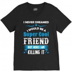 I Never Dreamed I Would Be A Super Cool Friend V-Neck Tee | Artistshot