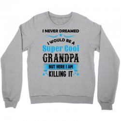 I Never Dreamed I Would Be A Super Cool Grandpa Crewneck Sweatshirt   Artistshot