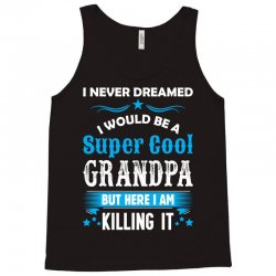 I Never Dreamed I Would Be A Super Cool Grandpa Tank Top   Artistshot
