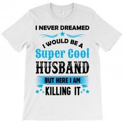 I Never Dreamed I Would Be A Super Cool Husband T-Shirt   Artistshot