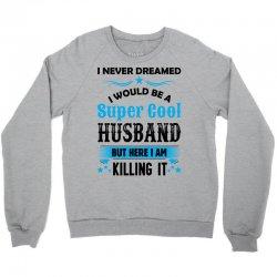 I Never Dreamed I Would Be A Super Cool Husband Crewneck Sweatshirt   Artistshot
