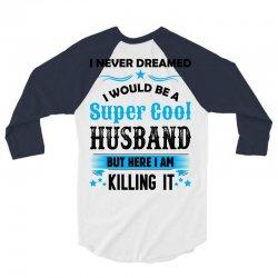 I Never Dreamed I Would Be A Super Cool Husband 3/4 Sleeve Shirt   Artistshot