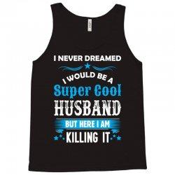 I Never Dreamed I Would Be A Super Cool Husband Tank Top | Artistshot
