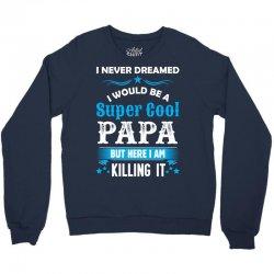 I Never Dreamed I Would Be A Super Cool Papa Crewneck Sweatshirt | Artistshot