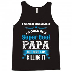 I Never Dreamed I Would Be A Super Cool Papa Tank Top | Artistshot
