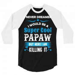 I Never Dreamed I Would Be A Super Cool Papaw 3/4 Sleeve Shirt | Artistshot