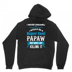 I Never Dreamed I Would Be A Super Cool Papaw Unisex Hoodie | Artistshot