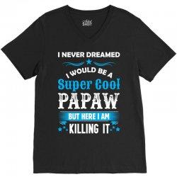 I Never Dreamed I Would Be A Super Cool Papaw V-Neck Tee | Artistshot