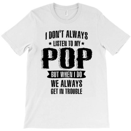 I Don't Always Listen To My Pop But When I Do | Dad And Grandpa T-shirt Designed By Cidolopez