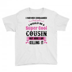 I Never Dreamed I Would Be A Super Cool Cousin Youth Tee Designed By Sabriacar