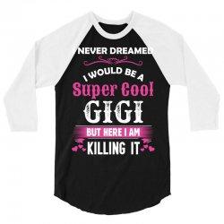 I Never Dreamed I Would Be A Super Cool Gigi 3/4 Sleeve Shirt   Artistshot