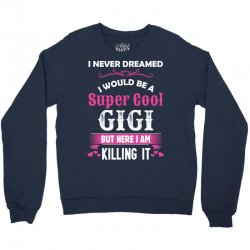 I Never Dreamed I Would Be A Super Cool Gigi Crewneck Sweatshirt   Artistshot