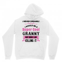I Never Dreamed I Would Be A Super Cool Granny Unisex Hoodie | Artistshot
