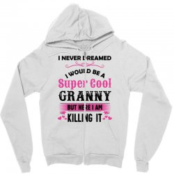 I Never Dreamed I Would Be A Super Cool Granny Zipper Hoodie | Artistshot