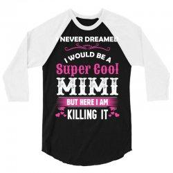 I Never Dreamed I Would Be A Super Cool Mimi 3/4 Sleeve Shirt   Artistshot