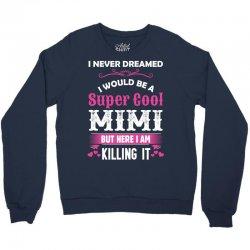 I Never Dreamed I Would Be A Super Cool Mimi Crewneck Sweatshirt   Artistshot