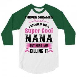 I Never Dreamed I Would Be A Super Cool Nana 3/4 Sleeve Shirt | Artistshot