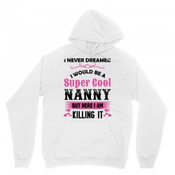 I Never Dreamed I Would Be A Super Cool Nanny Unisex Hoodie | Artistshot
