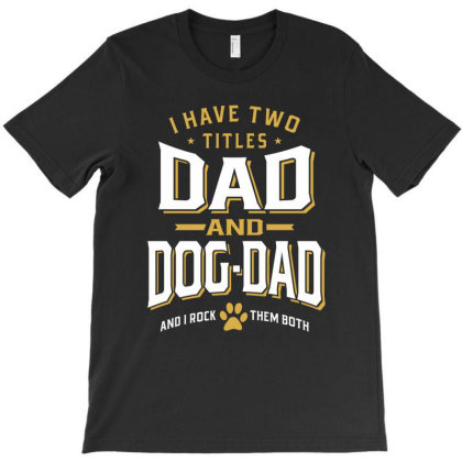 I Have Two Titles Dad And Dog-dad | Father's Day T-shirt Designed By Cidolopez