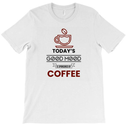 Today's Good Mood Is Sponsored By Coffee T-shirt Designed By S4rt4