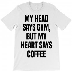 My Head Says Gym But My Heart Says Coffee T-Shirt   Artistshot
