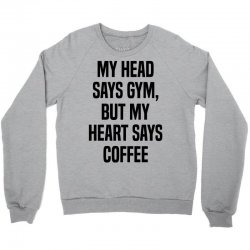 My Head Says Gym But My Heart Says Coffee Crewneck Sweatshirt   Artistshot