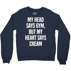 My Head Says Gym But My Heart Says Cream Crewneck Sweatshirt | Artistshot